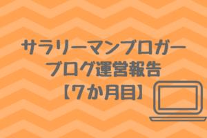 【7か月目】サラリーマンブロガーの雑記ブログ運営報告