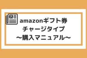意外と簡単!?amazonギフト券チャージタイプの購入・チャージのやり方